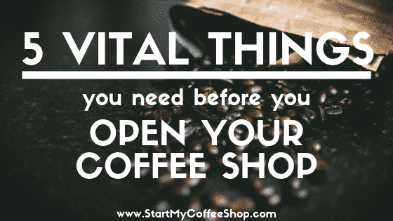 5 Vital Things You Need Prior To Opening A Coffee Shop - www.StartMyCoffeeShop.com