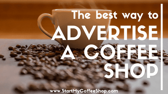 The Best Way To Advertise A Coffee Shop - www.StartMyCoffeeShop.com