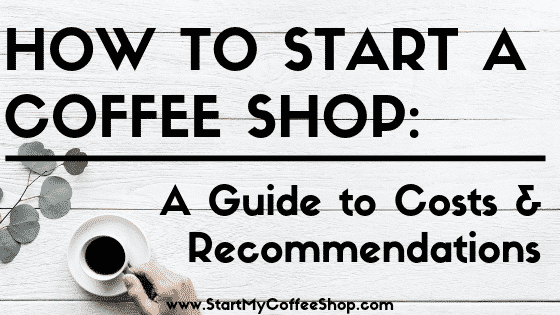 How To Start A Coffee Shop: Costs And Recommendations - www.StartMyCoffeeShop.com