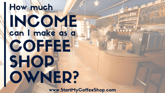 How Much Income Can I Make As A Coffee Shop Owner? - www.StartMyCoffeeShop.com