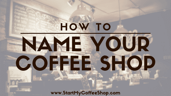 How To Name Your Coffee Shop - www.StartMyCoffeeShop.com