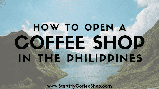 How To Open A Coffee Shop In The Philippines - www.StartMyCoffeeShop.com