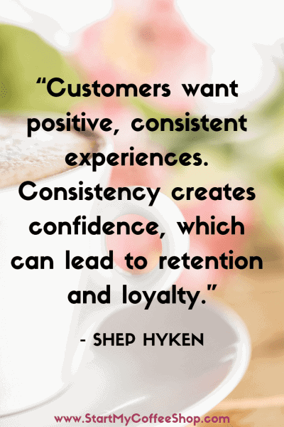 """""""Customers want positive, consistent experiences. Consistency creates confidence, which can lead to retention and loyalty."""" - Shep Hyken, American customer service expert, author, and speaker - www.StartMyCoffeeShop.com"""