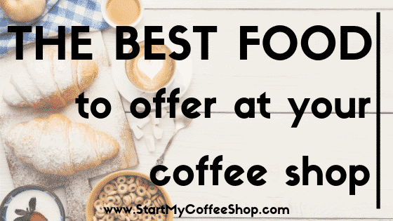 The Best Type of Food to Offer at Your Coffee Shop - www.StartMyCoffeeShop.com
