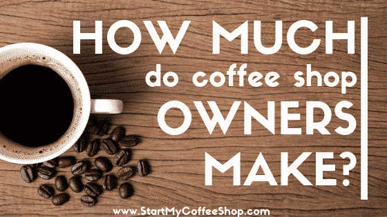 How Much Do Coffee Shop Owners Make? - www.StartMyCoffeeShop.com