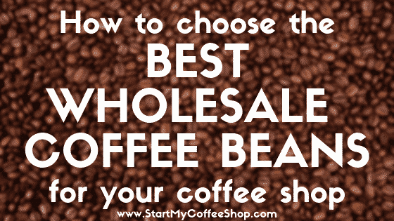 How to Choose the Best Wholesale Coffee Beans for Your Coffee Shop - www.StartMyCoffeeShop.com