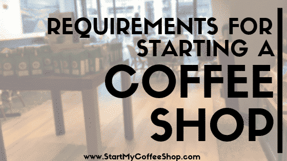 Requirements for Starting a Coffee Shop - www.StartMyCoffeeShop.com
