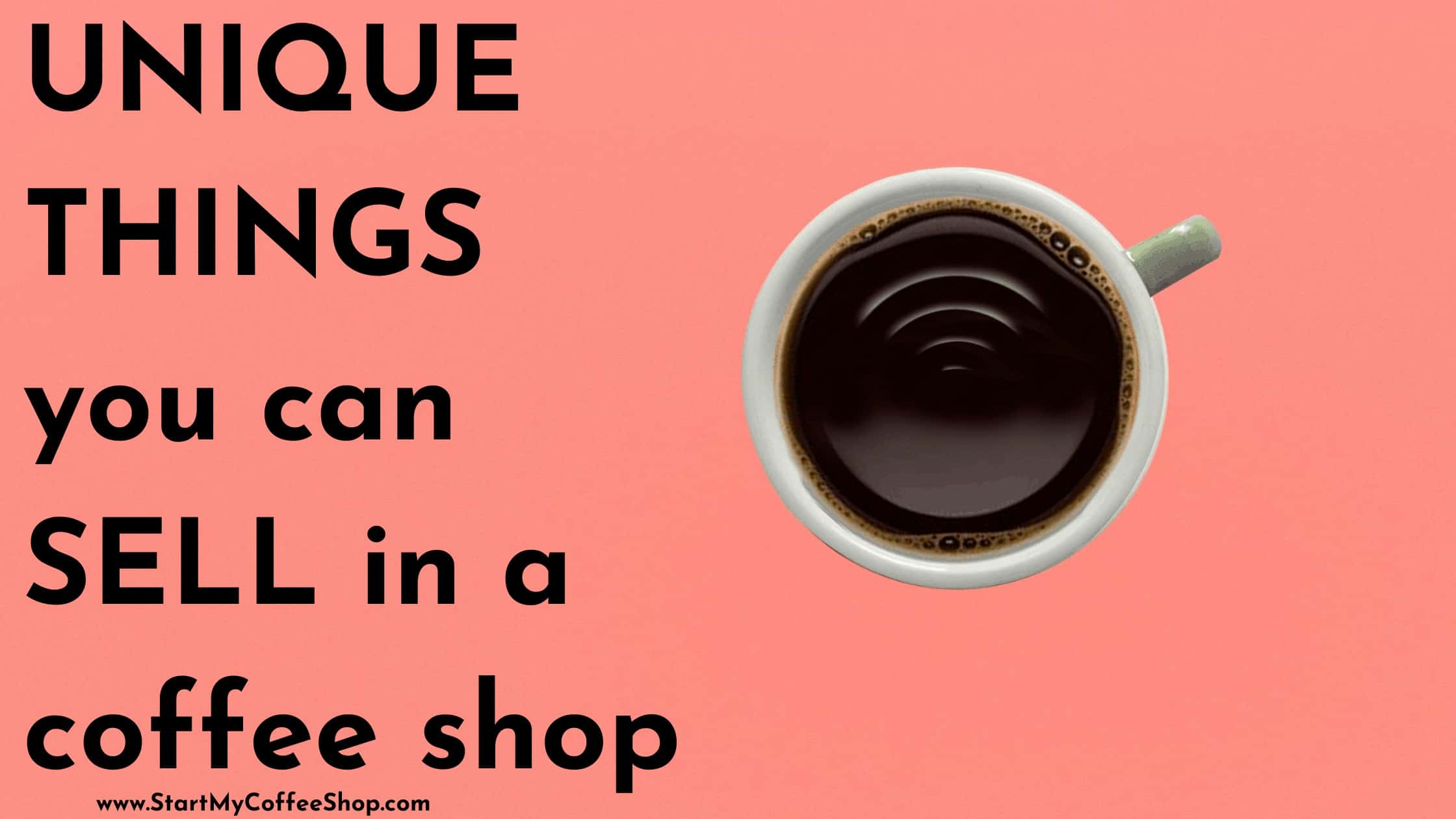 Unique Things You Can Sell in a Coffee Shop