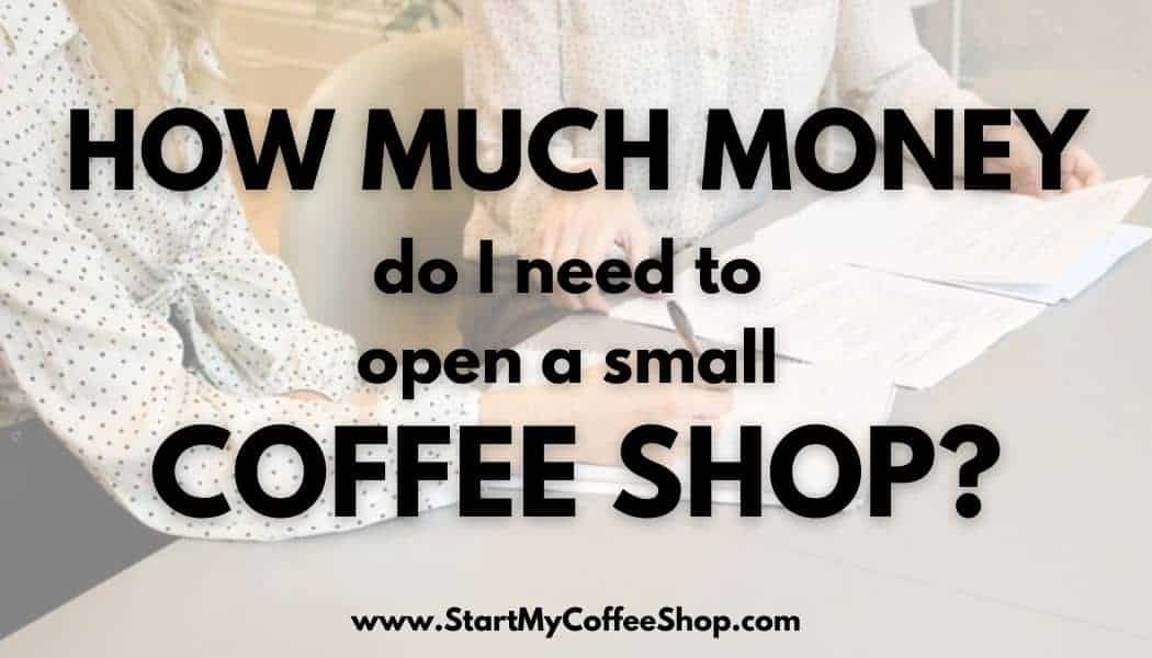 How much money do I need to open a small coffee shop?