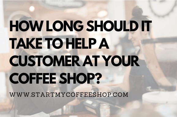 How Long Should It Take To Help a Customer at Your Coffee Shop?