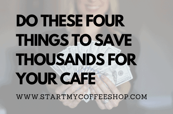 Do These 4 Things to Save Thousands in the Long Run for Your Cafe