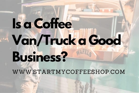 Is a Coffee Van/Truck a Good Business?