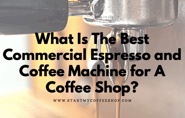 What Is The Best Commercial Espresso and Coffee Machine for A Coffee Shop?