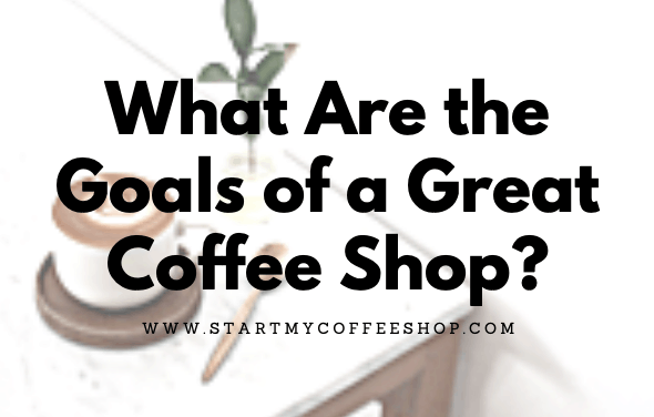 What Are the Goals of a Great Coffee Shop?