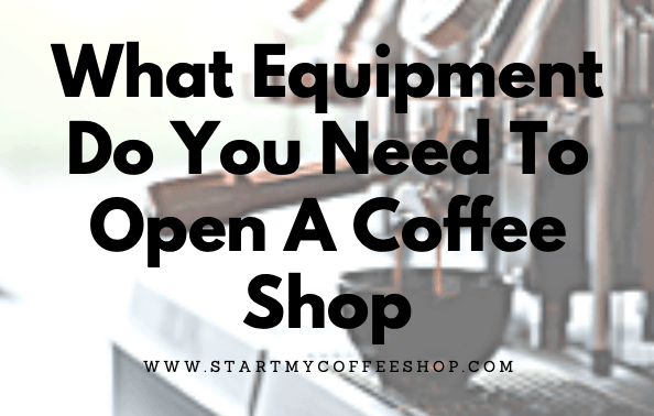 What Equipment Do You Need To Open A Coffee Shop