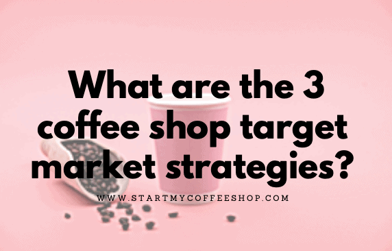 What are the 3 coffee shop target market strategies?