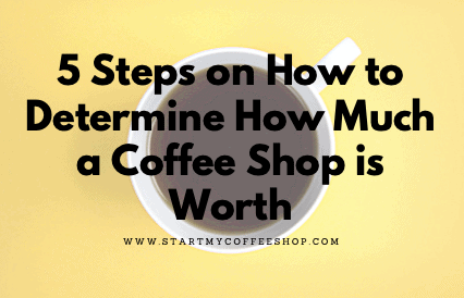 5 Steps on How to Determine How Much a Coffee Shop is Worth