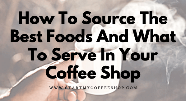 How To Source The Best Foods And What To Serve In Your Coffee Shop