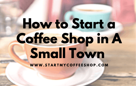 How to Start a Coffee Shop in A Small Town (The Ultimate Guide)