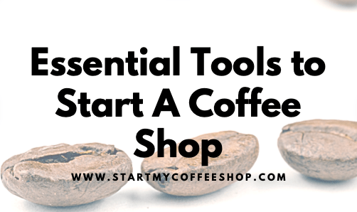 Essential Tools to Start A Coffee Shop