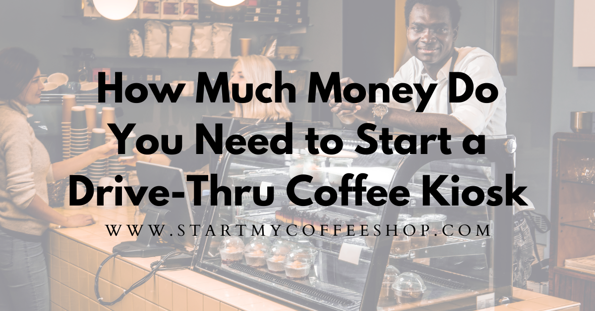 How Much Money Do You Need to Start a Drive-Thru Coffee Kiosk?