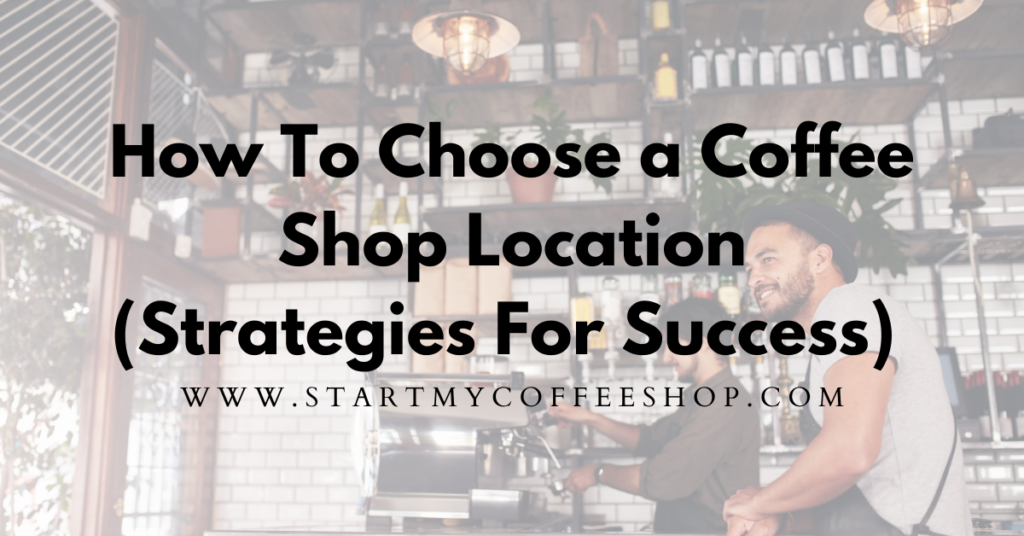 How To Choose A Coffee Shop Location (Five Strategies For Success)