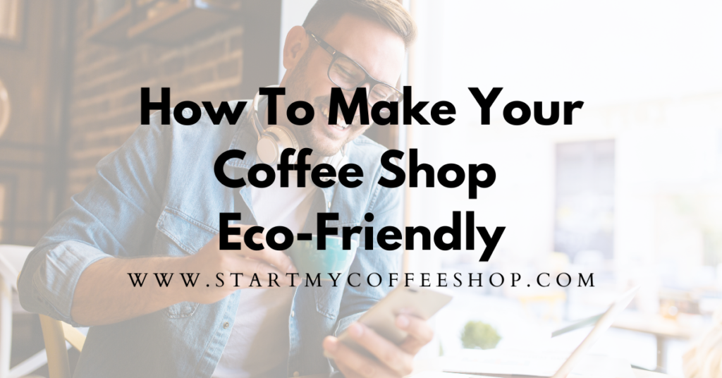 How To Make Your Coffee Shop Eco Friendly (5 Sustainable Tips)
