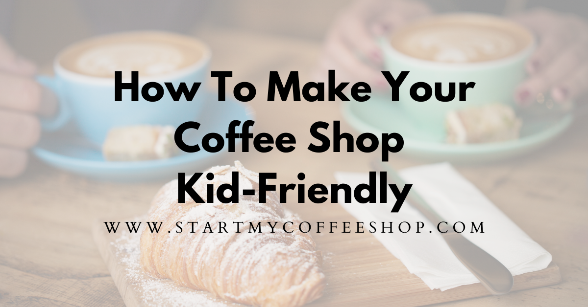 How To Make Your Coffee Shop Kid-Friendly (Five Simple Changes You Can Make)