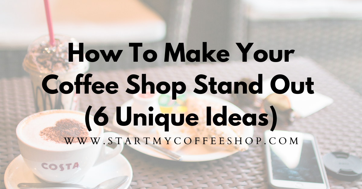 How to Make Your Coffee Shop Stand Out (Six Unique Ideas)`