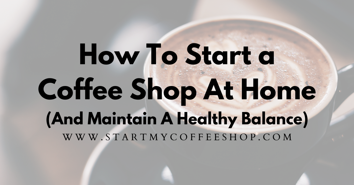 How To Start A Coffee Shop At Home (And Maintain A Healthy Balance)