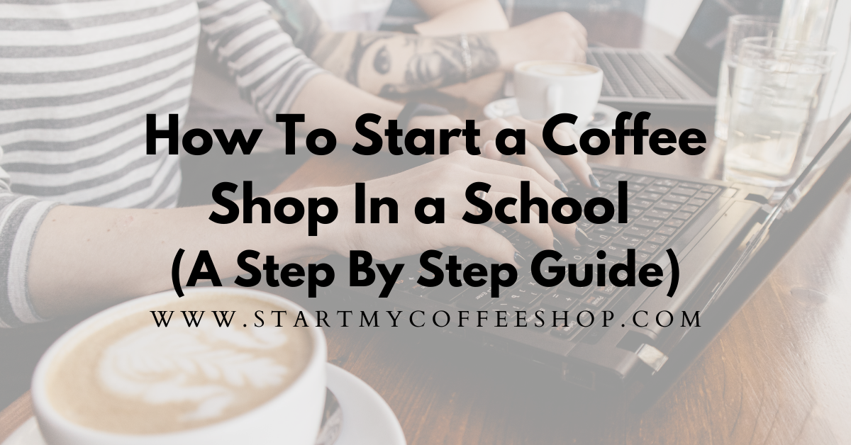 How To Start A Coffee Shop In A School (A Step By Step Guide)