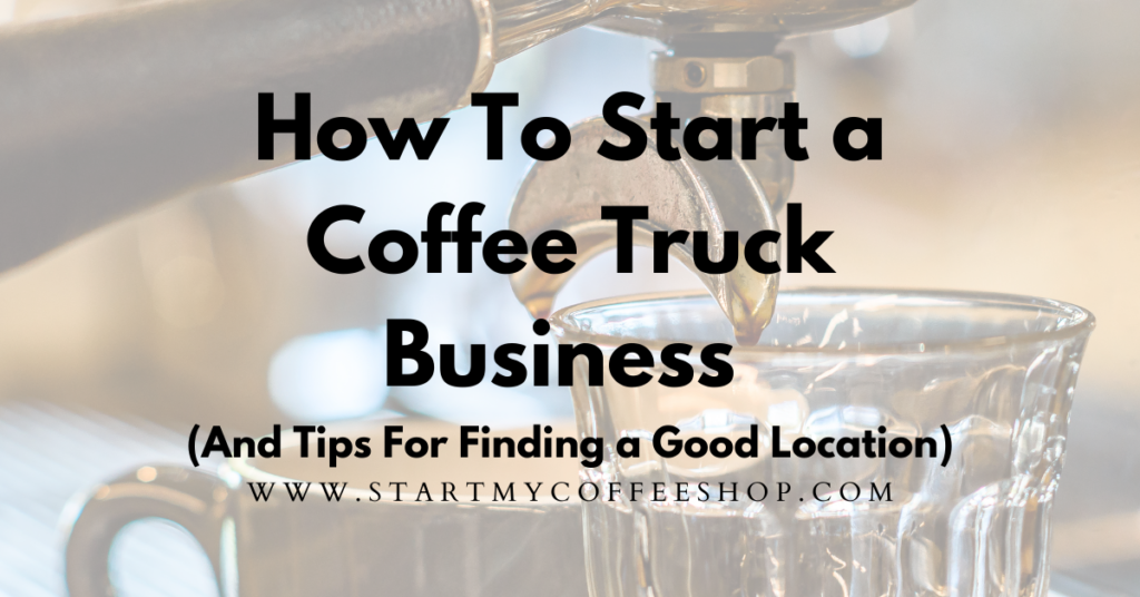 How To Start a Coffee Truck Business (And Tips For Finding a Good Location)