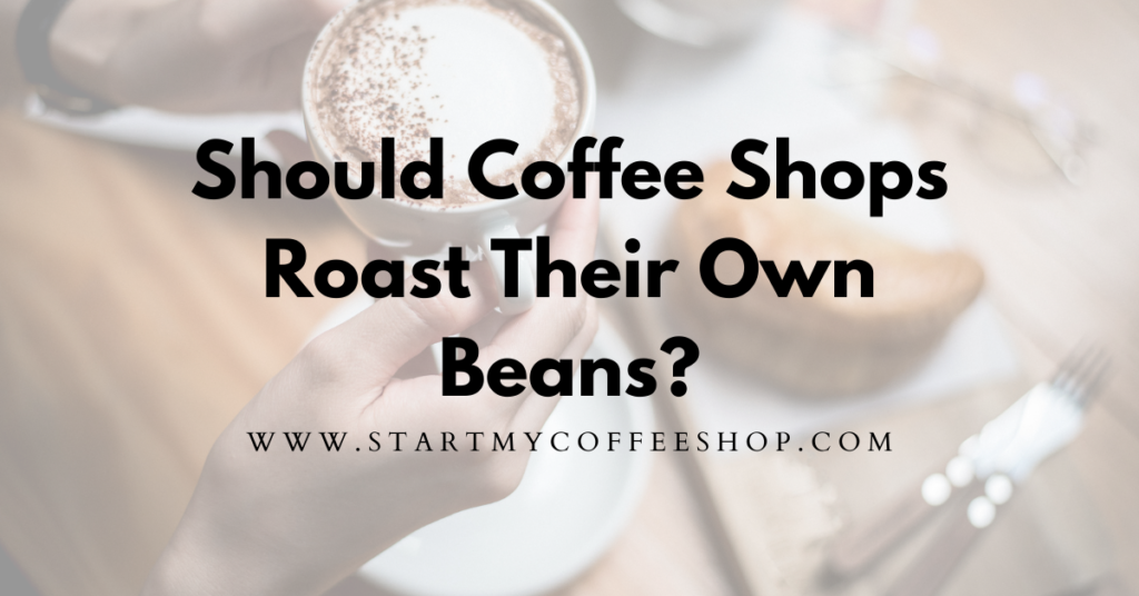 Should Coffee Shops Roast Their Own Beans?