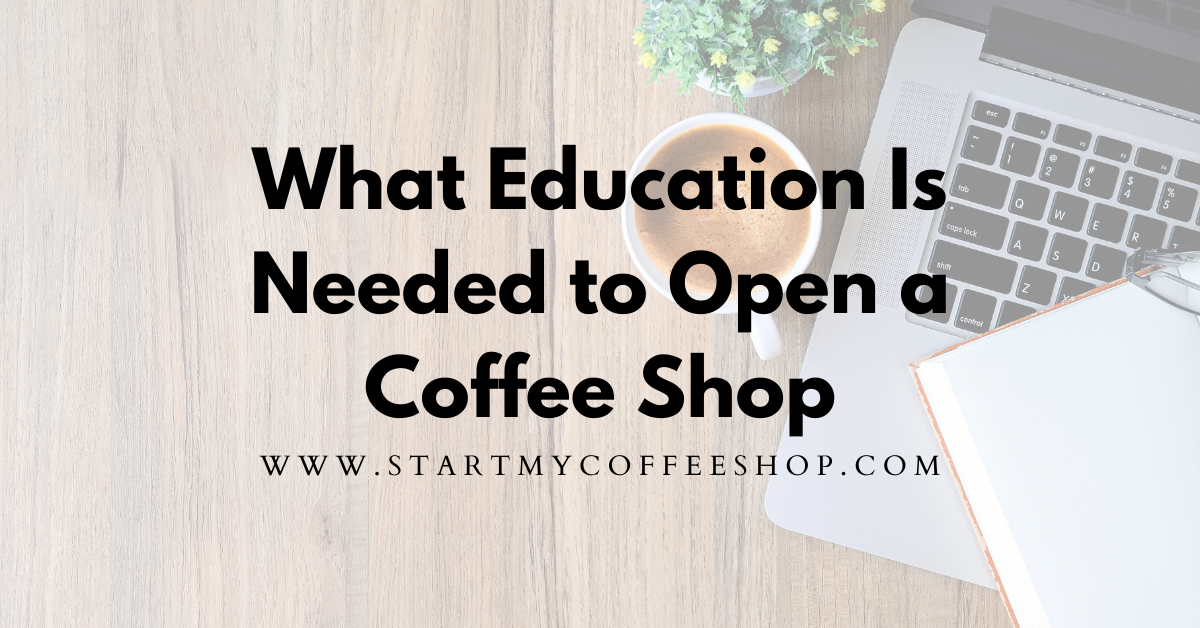 What Education Is Needed To Open A Coffee Shop (Is A Degree Necessary?)