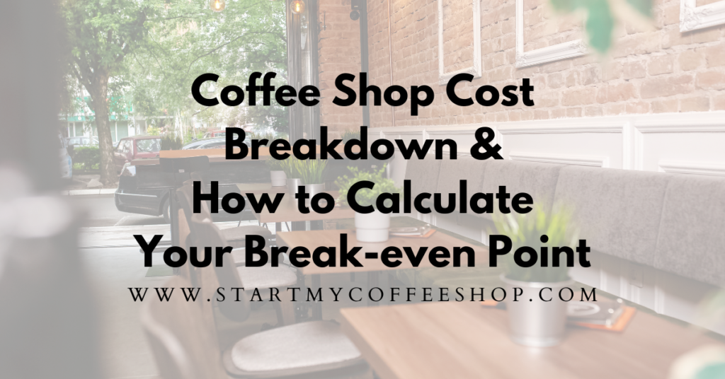 What to Include in Your Coffee Shop Cost Breakdown. (and How to Calculate Your Break-Even Point: