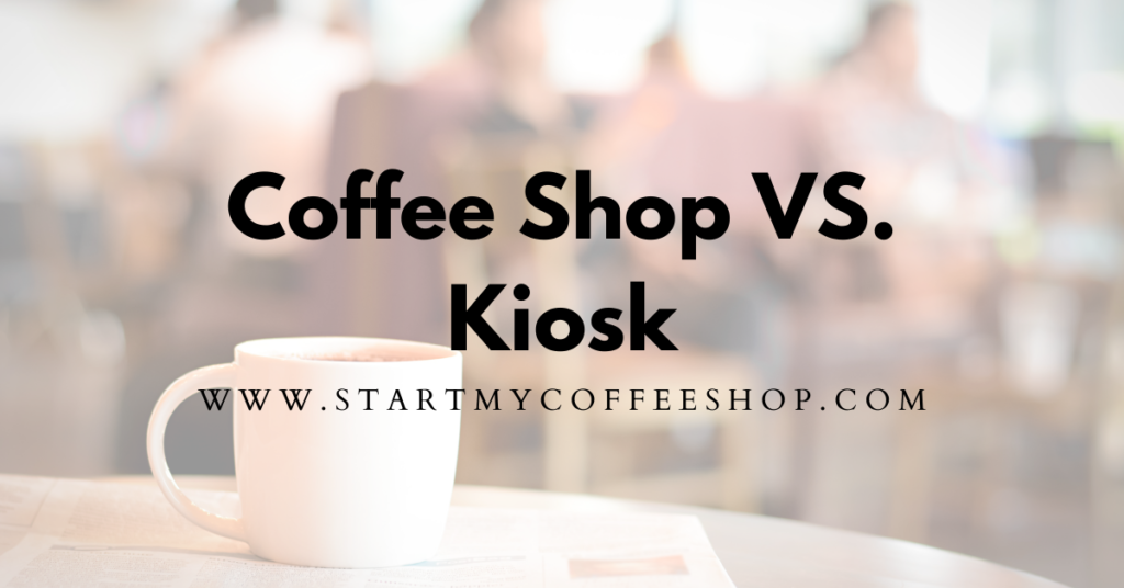 Which Should You Open? A Coffee Shop or Coffee Kiosk?